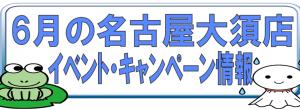 6月の名古屋大須店イベント・キャンペーン情報